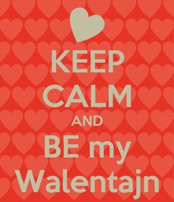 Poster: KEEP CALM AND BE my Walentajn