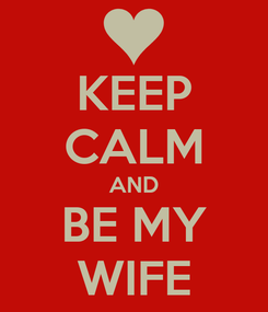 Poster: KEEP CALM AND BE MY WIFE
