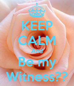 Poster: KEEP CALM And Be my Witness??