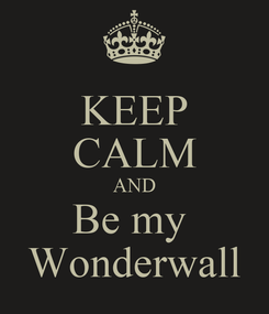 Poster: KEEP CALM AND Be my  Wonderwall