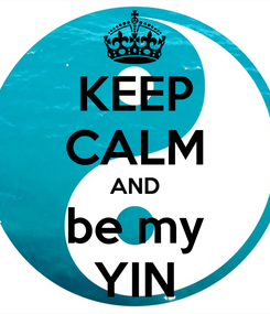 Poster: KEEP CALM AND be my YIN