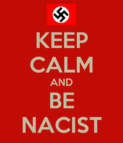 Poster: KEEP CALM AND BE NACIST