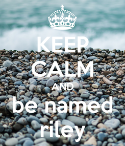 Poster: KEEP CALM AND be named riley