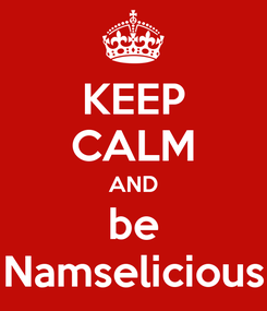 Poster: KEEP CALM AND be Namselicious