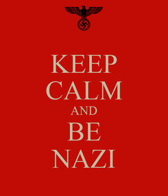 Poster: KEEP CALM AND BE NAZI