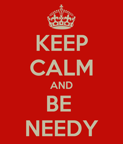 Poster: KEEP CALM AND BE  NEEDY