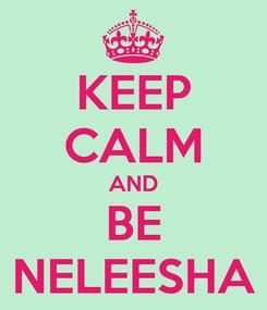 Poster: KEEP CALM AND BE NELEESHA