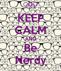 Poster: KEEP CALM AND Be Nerdy