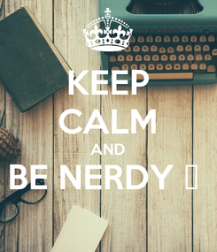 Poster: KEEP CALM AND BE NERDY 🤓