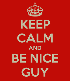 Poster: KEEP CALM AND BE NICE GUY