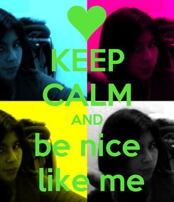 Poster: KEEP CALM AND be nice  like me