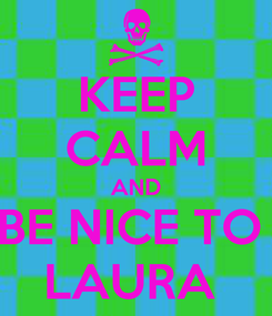 Poster: KEEP CALM AND BE NICE TO  LAURA