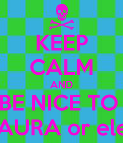 Poster: KEEP CALM AND BE NICE TO  LAURA or eles