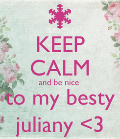 Poster: KEEP CALM and be nice  to my besty juliany <3