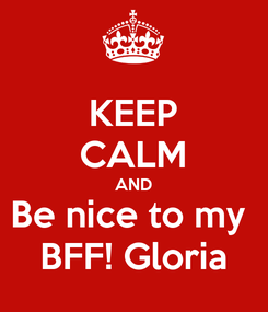 Poster: KEEP CALM AND Be nice to my  BFF! Gloria