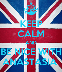 Poster: KEEP CALM AND BE NICE WITH ANASTASIA