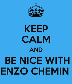 Poster: KEEP CALM AND  BE NICE WITH ENZO CHEMIN