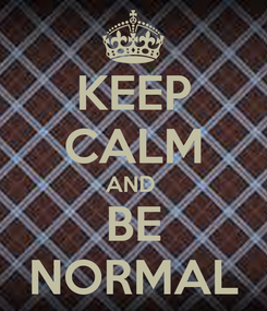 Poster: KEEP CALM AND  BE NORMAL