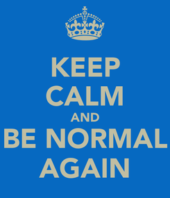 Poster: KEEP CALM AND BE NORMAL AGAIN