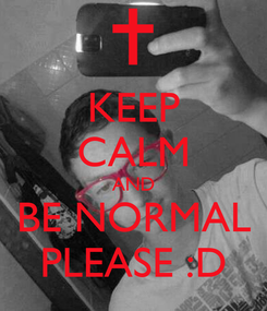 Poster: KEEP CALM AND BE NORMAL PLEASE :D