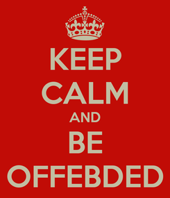 Poster: KEEP CALM AND BE OFFEBDED