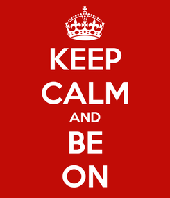 Poster: KEEP CALM AND BE ON