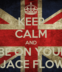 Poster: KEEP CALM AND   BE ON YOUR    JACE FLOW!