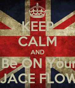 Poster: KEEP CALM AND  Be ON Your  JACE FLOW