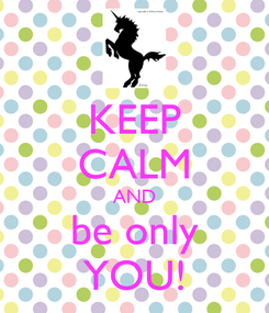 Poster: KEEP CALM AND be only YOU!