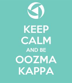 Poster: KEEP CALM AND BE OOZMA KAPPA