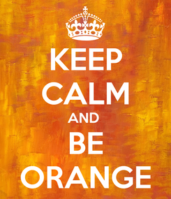 Poster: KEEP CALM AND  BE ORANGE