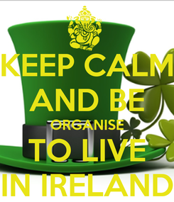 Poster: KEEP CALM AND BE ORGANISE TO LIVE IN IRELAND