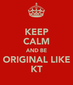 Poster: KEEP CALM AND BE ORIGINAL LIKE KT
