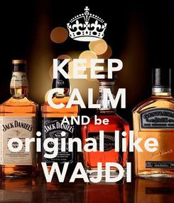 Poster: KEEP CALM AND be  original like  WAJDI