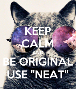 """Poster: KEEP CALM AND BE ORIGINAL USE """"NEAT"""""""