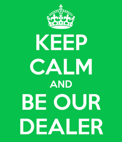 Poster: KEEP CALM AND BE OUR DEALER