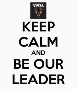 Poster: KEEP CALM AND BE OUR LEADER
