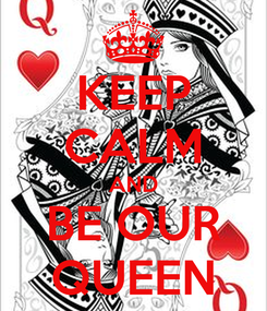 Poster: KEEP CALM AND BE OUR QUEEN