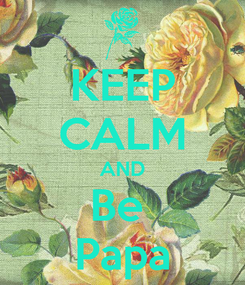 Poster: KEEP CALM AND Be  Papa