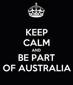 Poster: KEEP CALM AND BE PART OF AUSTRALIA