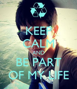 Poster: KEEP CALM AND BE PART OF MY LIFE