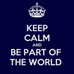 Poster: KEEP CALM AND BE PART OF  THE WORLD