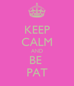 Poster: KEEP CALM AND BE  PAT