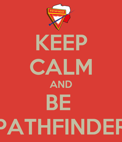 Poster: KEEP CALM AND BE  PATHFINDER