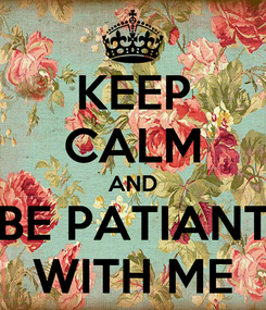 Poster: KEEP CALM AND BE PATIANT WITH ME