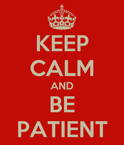 Poster: KEEP CALM AND BE PATIENT