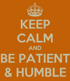 Poster: KEEP CALM AND BE PATIENT & HUMBLE