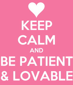 Poster: KEEP CALM AND BE PATIENT & LOVABLE