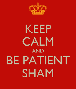 Poster: KEEP CALM AND BE PATIENT SHAM