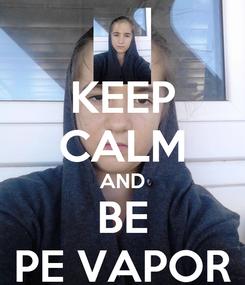 Poster: KEEP CALM AND BE PE VAPOR
